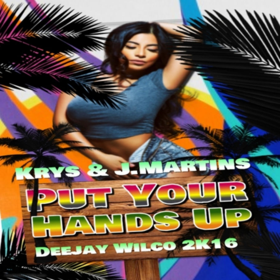 Deejay wilco - Put Your Hands Up (feat. Krys & J.Martins) [2K16] - Single